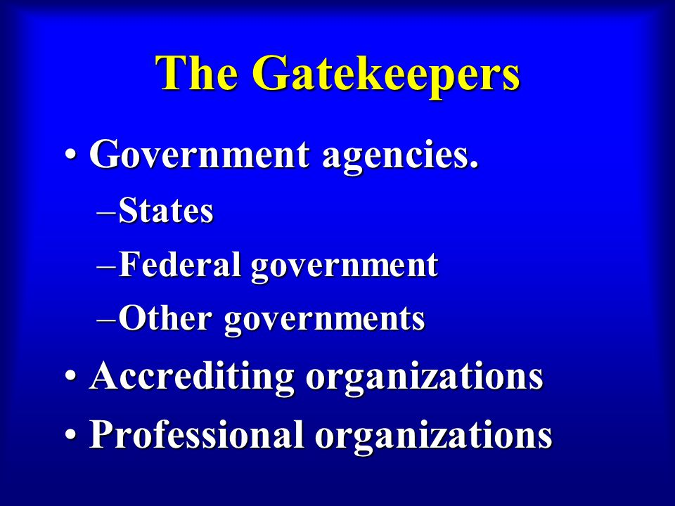 The Gatekeepers Government agencies.Government agencies. –States –Federal government –Other governments Accrediting organizationsAccrediting organizat