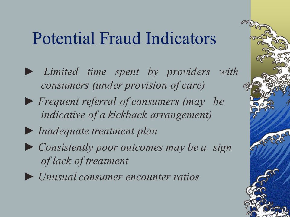 Potential Fraud Indicators ► Limited time spent by providers with consumers (under provision of care) ► Frequent referral of consumers (may be indicative of a kickback arrangement) ► Inadequate treatment plan ► Consistently poor outcomes may be a sign of lack of treatment ► Unusual consumer encounter ratios