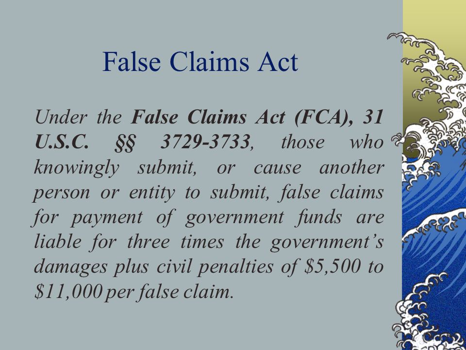 False Claims Act Under the False Claims Act (FCA), 31 U.S.C. §§ 3729-3733, those who knowingly submit, or cause another person or entity to submit, fa