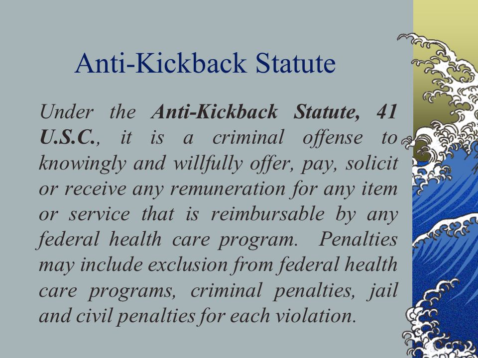 Anti-Kickback Statute Under the Anti-Kickback Statute, 41 U.S.C., it is a criminal offense to knowingly and willfully offer, pay, solicit or receive any remuneration for any item or service that is reimbursable by any federal health care program.