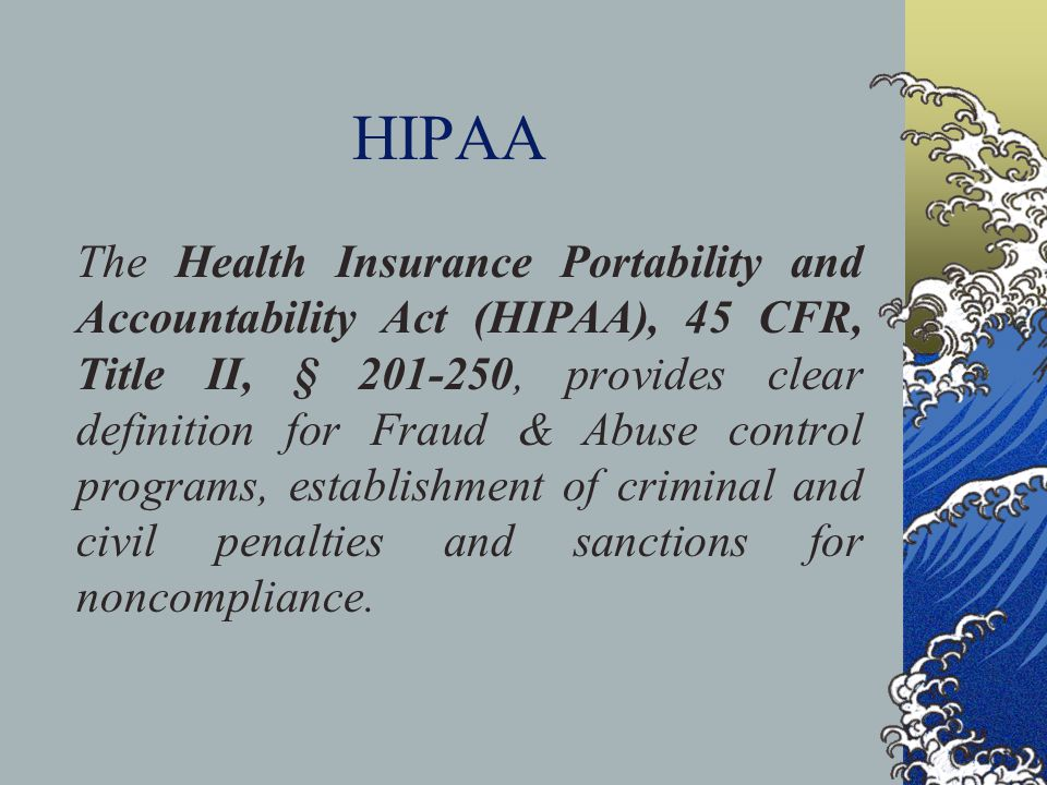 HIPAA The Health Insurance Portability and Accountability Act (HIPAA), 45 CFR, Title II, § 201-250, provides clear definition for Fraud & Abuse control programs, establishment of criminal and civil penalties and sanctions for noncompliance.