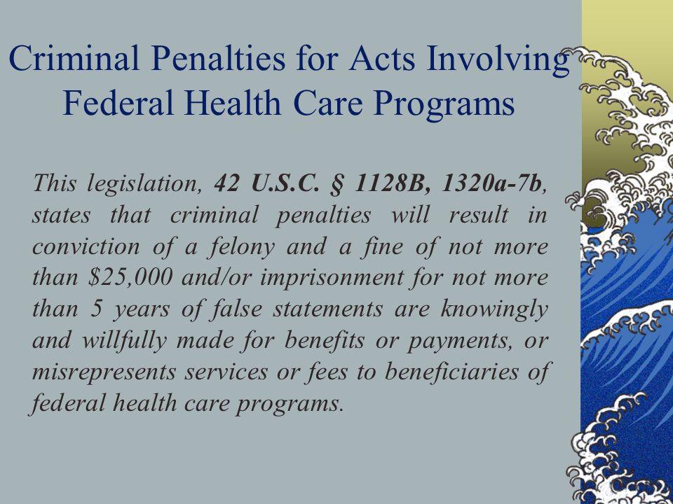 Criminal Penalties for Acts Involving Federal Health Care Programs This legislation, 42 U.S.C.