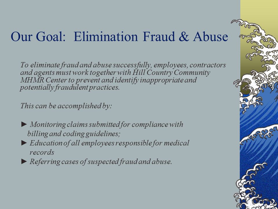 Our Goal: Elimination Fraud & Abuse To eliminate fraud and abuse successfully, employees, contractors and agents must work together with Hill Country Community MHMR Center to prevent and identify inappropriate and potentially fraudulent practices.