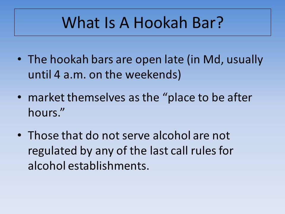 The hookah bars are open late (in Md, usually until 4 a.m.