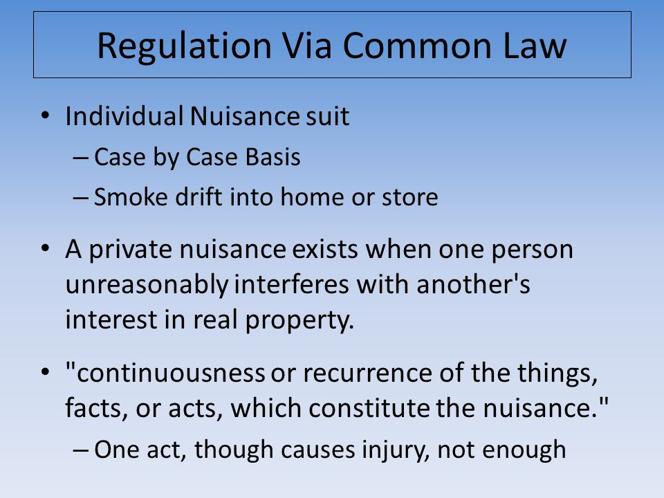 Regulation Via Common Law Individual Nuisance suit – Case by Case Basis – Smoke drift into home or store A private nuisance exists when one person unr