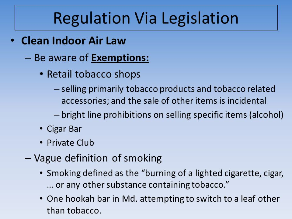Regulation Via Legislation Clean Indoor Air Law – Be aware of Exemptions: Retail tobacco shops – selling primarily tobacco products and tobacco related accessories; and the sale of other items is incidental – bright line prohibitions on selling specific items (alcohol) Cigar Bar Private Club – Vague definition of smoking Smoking defined as the burning of a lighted cigarette, cigar, … or any other substance containing tobacco. One hookah bar in Md.