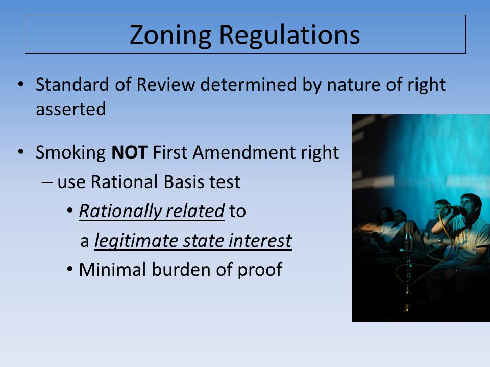 Standard of Review determined by nature of right asserted Smoking NOT First Amendment right – use Rational Basis test Rationally related to a legitimate state interest Minimal burden of proof Zoning Regulations