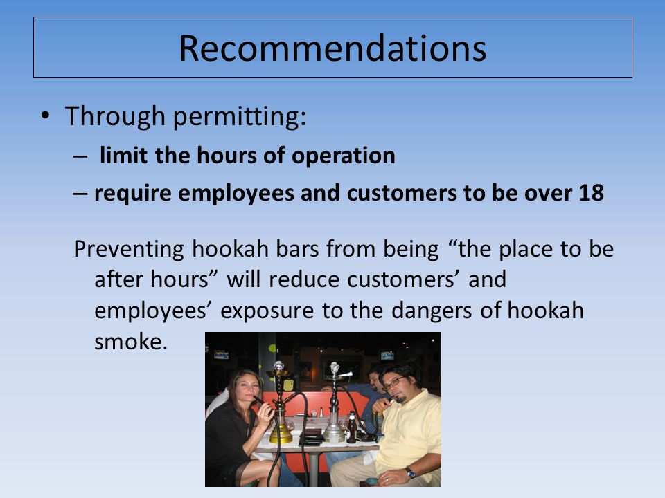 Through permitting: – limit the hours of operation – require employees and customers to be over 18 Preventing hookah bars from being the place to be after hours will reduce customers' and employees' exposure to the dangers of hookah smoke.