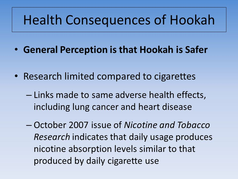 General Perception is that Hookah is Safer Research limited compared to cigarettes – Links made to same adverse health effects, including lung cancer and heart disease – October 2007 issue of Nicotine and Tobacco Research indicates that daily usage produces nicotine absorption levels similar to that produced by daily cigarette use Health Consequences of Hookah