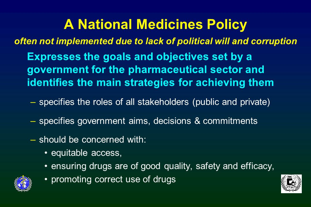 A National Medicines Policy often not implemented due to lack of political will and corruption Expresses the goals and objectives set by a government for the pharmaceutical sector and identifies the main strategies for achieving them –specifies the roles of all stakeholders (public and private) –specifies government aims, decisions & commitments –should be concerned with: equitable access, ensuring drugs are of good quality, safety and efficacy, promoting correct use of drugs