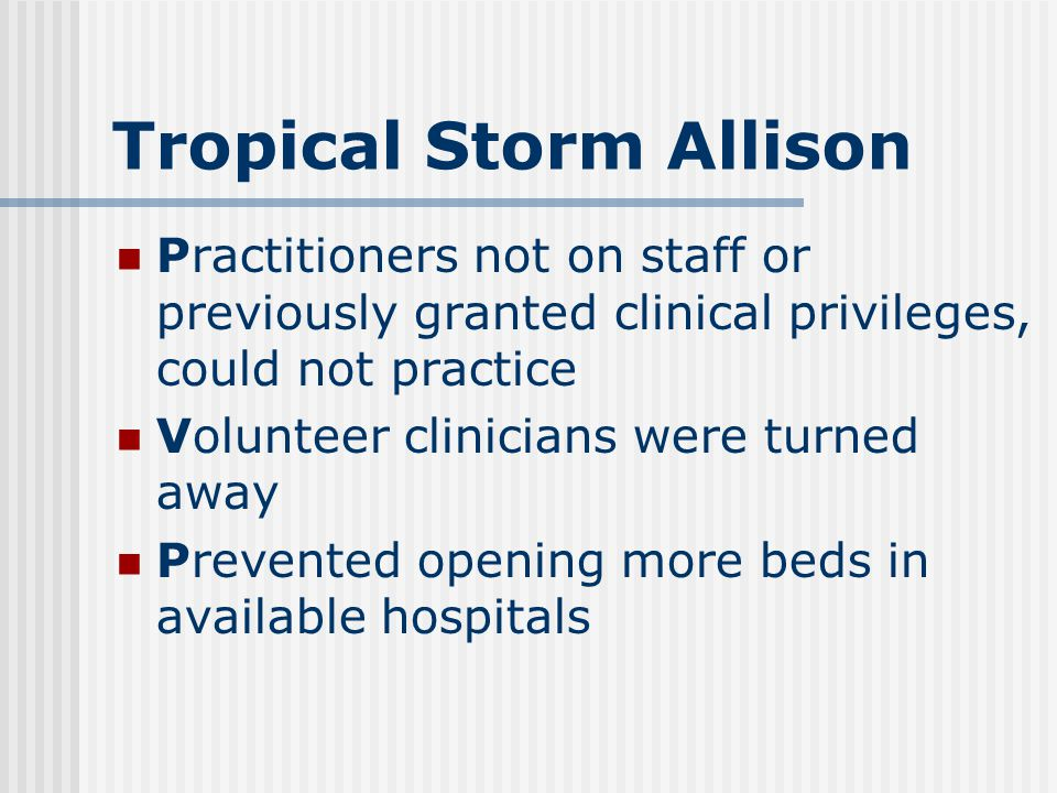 Tropical Storm Allison Practitioners not on staff or previously granted clinical privileges, could not practice Volunteer clinicians were turned away Prevented opening more beds in available hospitals