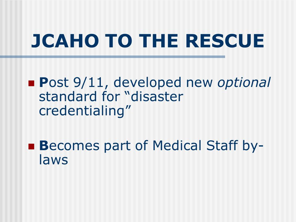 JCAHO TO THE RESCUE Post 9/11, developed new optional standard for disaster credentialing Becomes part of Medical Staff by- laws