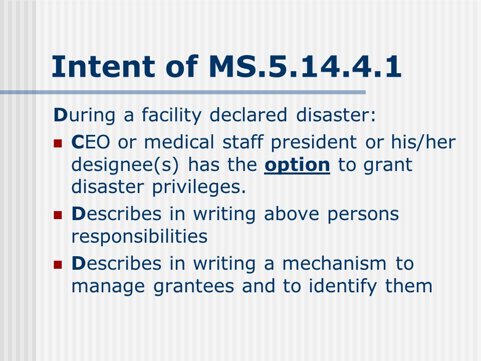 Intent of MS.5.14.4.1 During a facility declared disaster: CEO or medical staff president or his/her designee(s) has the option to grant disaster privileges.