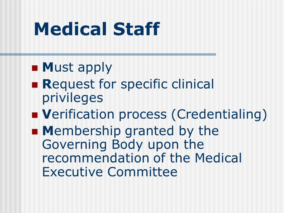 Medical Staff Must apply Request for specific clinical privileges Verification process (Credentialing) Membership granted by the Governing Body upon the recommendation of the Medical Executive Committee