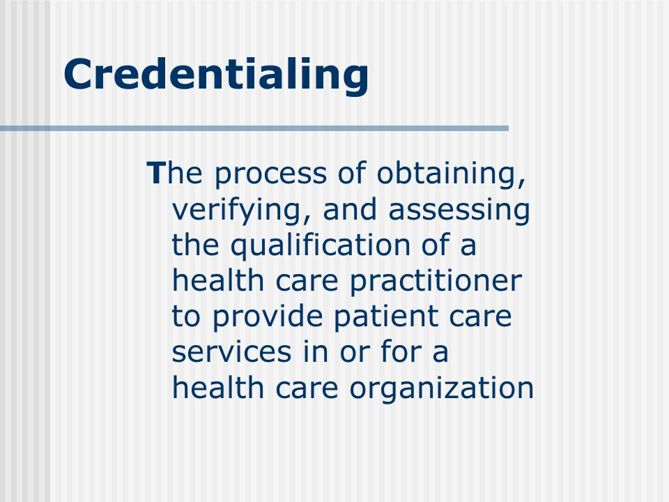 Credentialing The process of obtaining, verifying, and assessing the qualification of a health care practitioner to provide patient care services in or for a health care organization