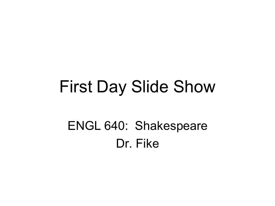First Day Slide Show ENGL 640: Shakespeare Dr. Fike