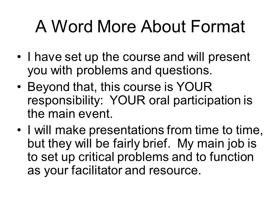 A Word More About Format I have set up the course and will present you with problems and questions.