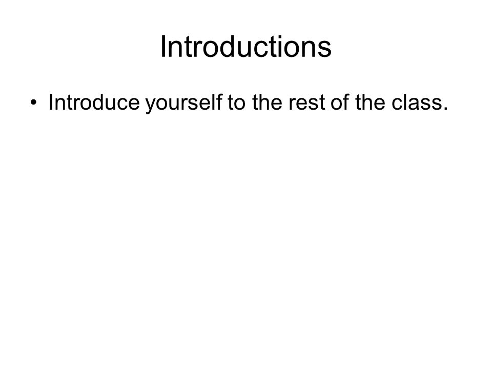 Introductions Introduce yourself to the rest of the class.