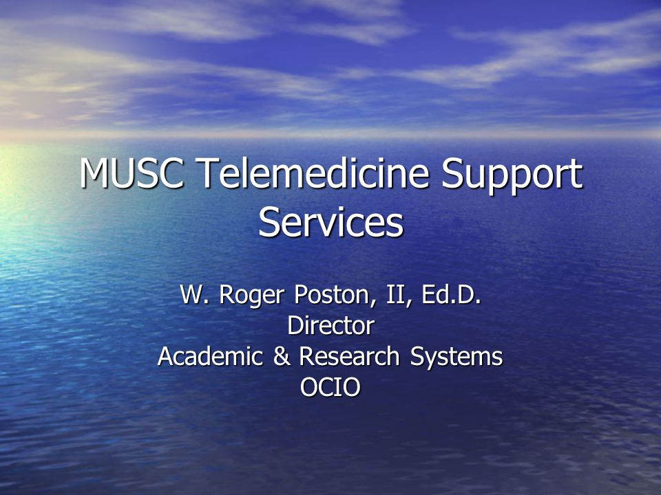 MUSC Telemedicine Support Services W. Roger Poston, II, Ed.D. Director Academic & Research Systems OCIO