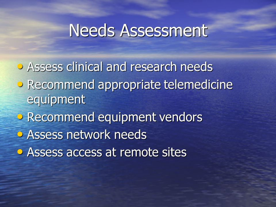 Needs Assessment Assess clinical and research needs Assess clinical and research needs Recommend appropriate telemedicine equipment Recommend appropriate telemedicine equipment Recommend equipment vendors Recommend equipment vendors Assess network needs Assess network needs Assess access at remote sites Assess access at remote sites