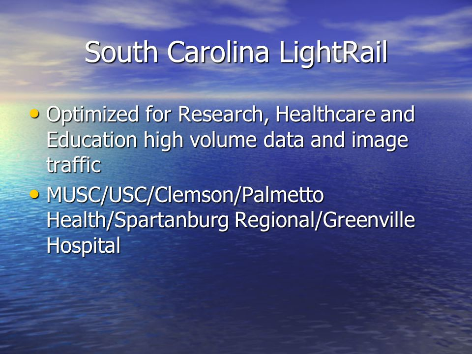 South Carolina LightRail Optimized for Research, Healthcare and Education high volume data and image traffic Optimized for Research, Healthcare and Education high volume data and image traffic MUSC/USC/Clemson/Palmetto Health/Spartanburg Regional/Greenville Hospital MUSC/USC/Clemson/Palmetto Health/Spartanburg Regional/Greenville Hospital