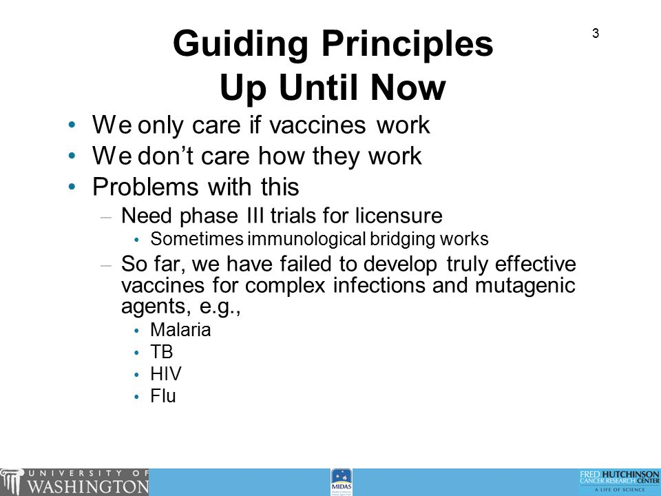 3 Guiding Principles Up Until Now We only care if vaccines work We don't care how they work Problems with this – Need phase III trials for licensure Sometimes immunological bridging works – So far, we have failed to develop truly effective vaccines for complex infections and mutagenic agents, e.g., Malaria TB HIV Flu