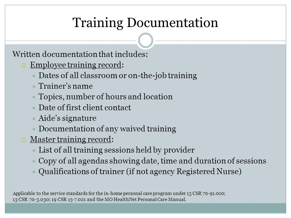 Training Documentation Written documentation that includes:  Employee training record:  Dates of all classroom or on-the-job training  Trainer's name  Topics, number of hours and location  Date of first client contact  Aide's signature  Documentation of any waived training  Master training record:  List of all training sessions held by provider  Copy of all agendas showing date, time and duration of sessions  Qualifications of trainer (if not agency Registered Nurse) Applicable to the service standards for the in-home personal care program under 13 CSR 70-91.010; 13 CSR 70-3.030; 19 CSR 15-7.021 and the MO HealthNet Personal Care Manual.