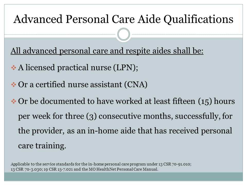 Advanced Personal Care Aide Qualifications All advanced personal care and respite aides shall be:  A licensed practical nurse (LPN);  Or a certified nurse assistant (CNA)  Or be documented to have worked at least fifteen (15) hours per week for three (3) consecutive months, successfully, for the provider, as an in-home aide that has received personal care training.