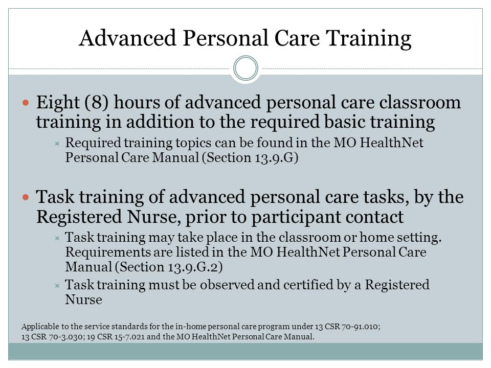 Advanced Personal Care Training Eight (8) hours of advanced personal care classroom training in addition to the required basic training  Required training topics can be found in the MO HealthNet Personal Care Manual (Section 13.9.G) Task training of advanced personal care tasks, by the Registered Nurse, prior to participant contact  Task training may take place in the classroom or home setting.