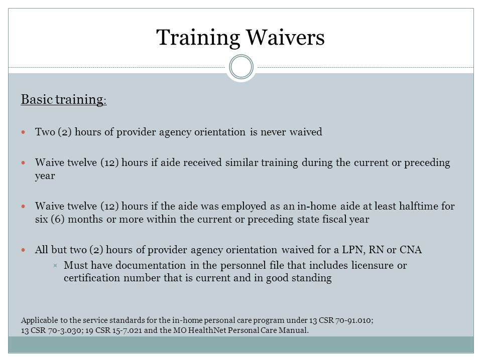Training Waivers Basic training : Two (2) hours of provider agency orientation is never waived Waive twelve (12) hours if aide received similar training during the current or preceding year Waive twelve (12) hours if the aide was employed as an in-home aide at least halftime for six (6) months or more within the current or preceding state fiscal year All but two (2) hours of provider agency orientation waived for a LPN, RN or CNA  Must have documentation in the personnel file that includes licensure or certification number that is current and in good standing Applicable to the service standards for the in-home personal care program under 13 CSR 70-91.010; 13 CSR 70-3.030; 19 CSR 15-7.021 and the MO HealthNet Personal Care Manual.
