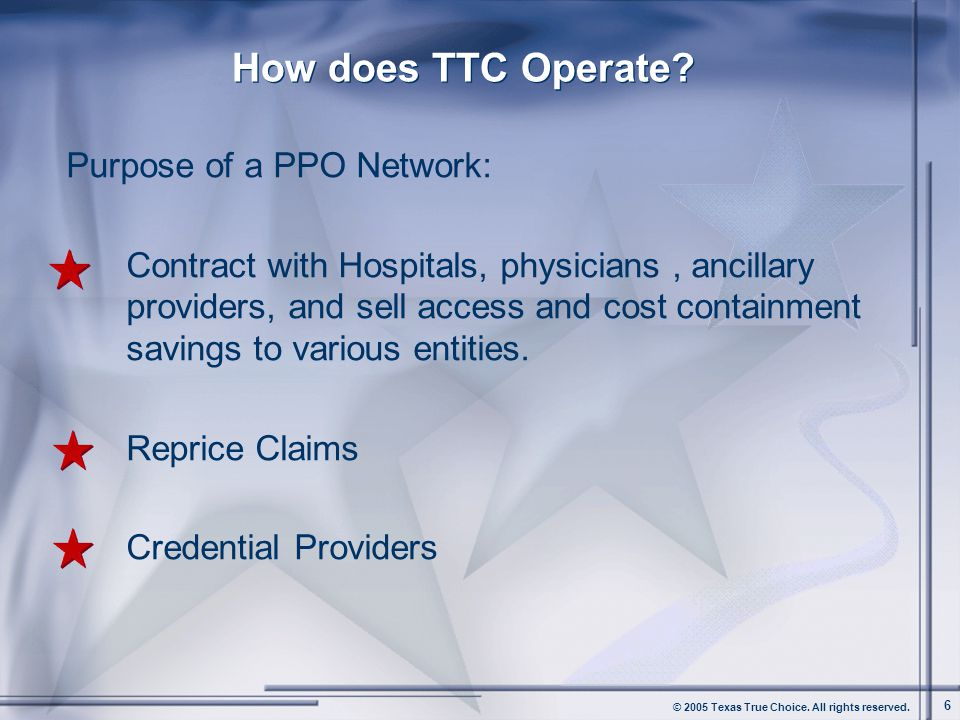 © 2005 Texas True Choice. All rights reserved. 6 How does TTC Operate? Purpose of a PPO Network: Contract with Hospitals, physicians, ancillary provid