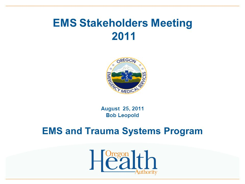 0 EMS Stakeholders Meeting 2011 August 25, 2011 Bob Leopold EMS and Trauma Systems Program
