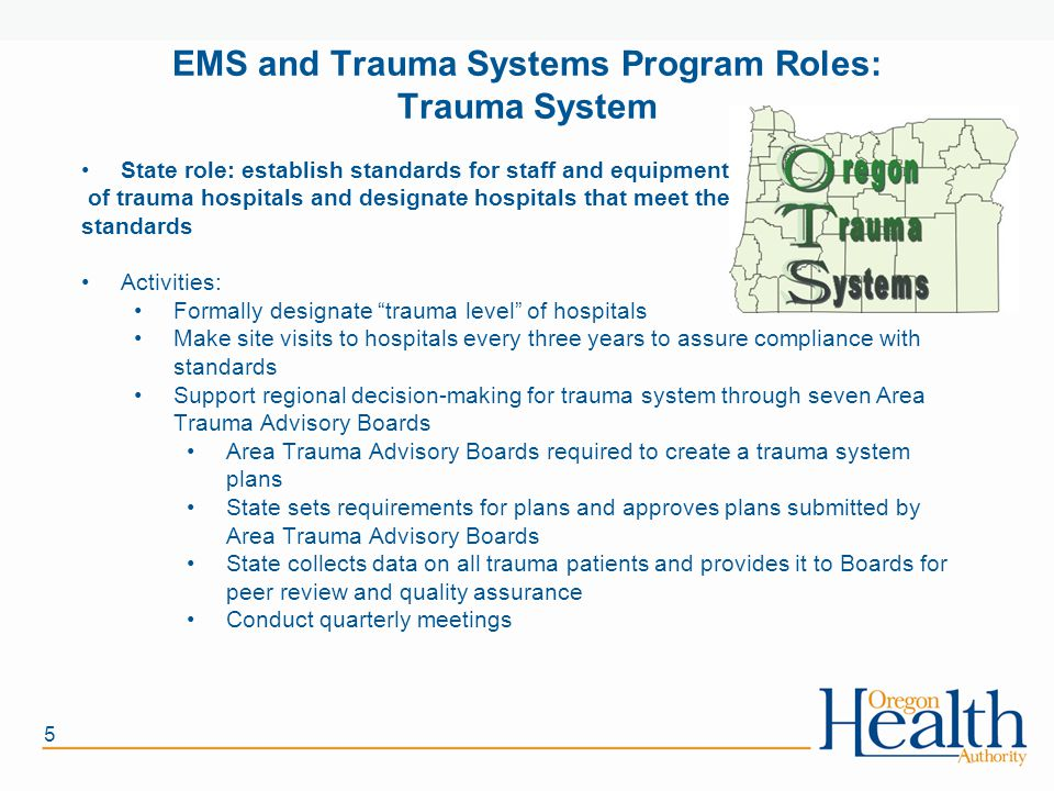 5 EMS and Trauma Systems Program Roles: Trauma System State role: establish standards for staff and equipment of trauma hospitals and designate hospitals that meet the standards Activities: Formally designate trauma level of hospitals Make site visits to hospitals every three years to assure compliance with standards Support regional decision-making for trauma system through seven Area Trauma Advisory Boards Area Trauma Advisory Boards required to create a trauma system plans State sets requirements for plans and approves plans submitted by Area Trauma Advisory Boards State collects data on all trauma patients and provides it to Boards for peer review and quality assurance Conduct quarterly meetings
