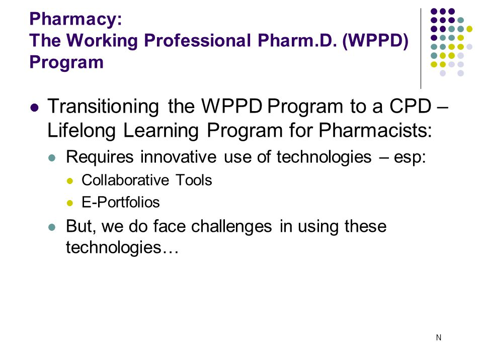 Transitioning the WPPD Program to a CPD – Lifelong Learning Program for Pharmacists: Requires innovative use of technologies – esp: Collaborative Tools E-Portfolios But, we do face challenges in using these technologies… Pharmacy: The Working Professional Pharm.D.
