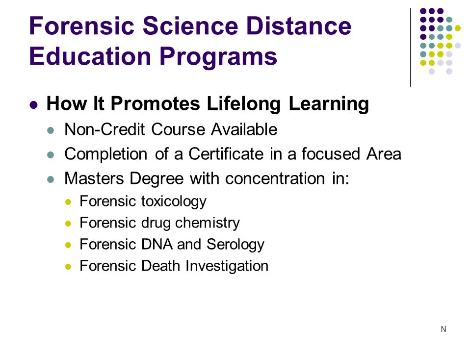 Forensic Science Distance Education Programs How It Promotes Lifelong Learning Non-Credit Course Available Completion of a Certificate in a focused Area Masters Degree with concentration in: Forensic toxicology Forensic drug chemistry Forensic DNA and Serology Forensic Death Investigation N
