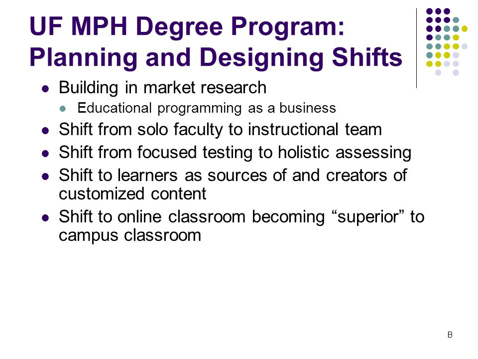UF MPH Degree Program: Planning and Designing Shifts Building in market research Educational programming as a business Shift from solo faculty to instructional team Shift from focused testing to holistic assessing Shift to learners as sources of and creators of customized content Shift to online classroom becoming superior to campus classroom B