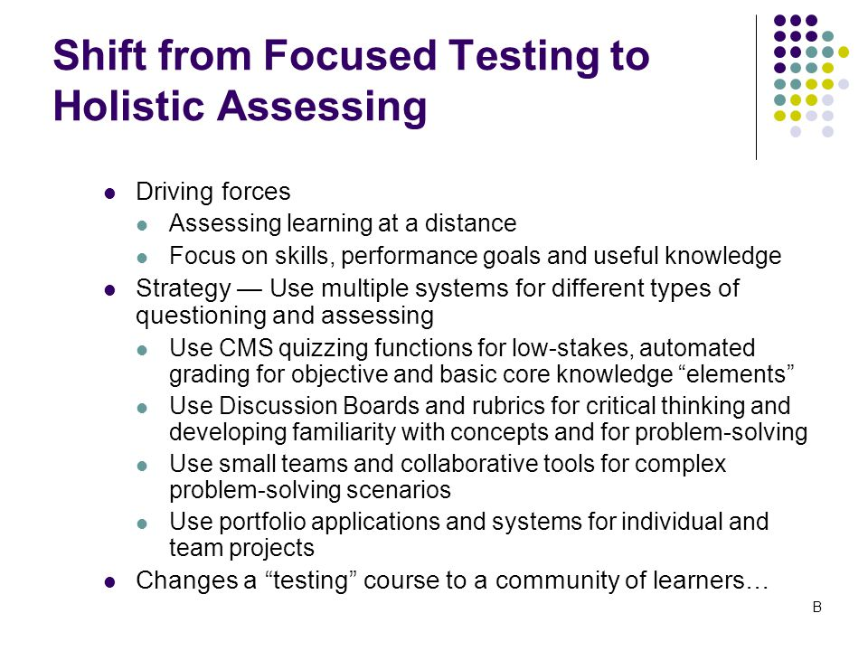 Shift from Focused Testing to Holistic Assessing Driving forces Assessing learning at a distance Focus on skills, performance goals and useful knowledge Strategy — Use multiple systems for different types of questioning and assessing Use CMS quizzing functions for low-stakes, automated grading for objective and basic core knowledge elements Use Discussion Boards and rubrics for critical thinking and developing familiarity with concepts and for problem-solving Use small teams and collaborative tools for complex problem-solving scenarios Use portfolio applications and systems for individual and team projects Changes a testing course to a community of learners… B
