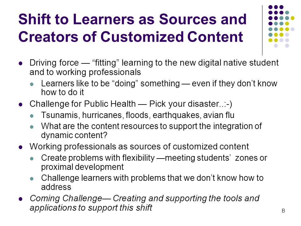 Shift to Learners as Sources and Creators of Customized Content Driving force — fitting learning to the new digital native student and to working professionals Learners like to be doing something — even if they don't know how to do it Challenge for Public Health — Pick your disaster..:-) Tsunamis, hurricanes, floods, earthquakes, avian flu What are the content resources to support the integration of dynamic content.