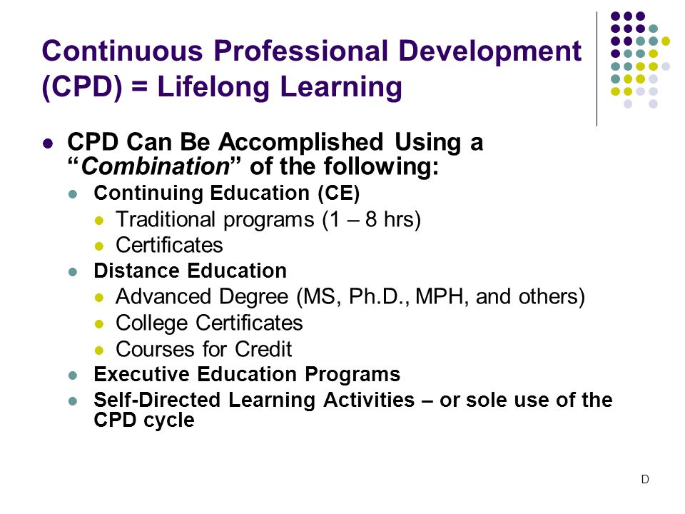 CPD Can Be Accomplished Using a Combination of the following: Continuing Education (CE) Traditional programs (1 – 8 hrs) Certificates Distance Education Advanced Degree (MS, Ph.D., MPH, and others) College Certificates Courses for Credit Executive Education Programs Self-Directed Learning Activities – or sole use of the CPD cycle Continuous Professional Development (CPD) = Lifelong Learning D