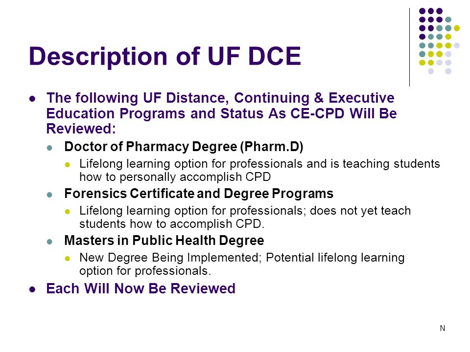 Description of UF DCE The following UF Distance, Continuing & Executive Education Programs and Status As CE-CPD Will Be Reviewed: Doctor of Pharmacy Degree (Pharm.D) Lifelong learning option for professionals and is teaching students how to personally accomplish CPD Forensics Certificate and Degree Programs Lifelong learning option for professionals; does not yet teach students how to accomplish CPD.