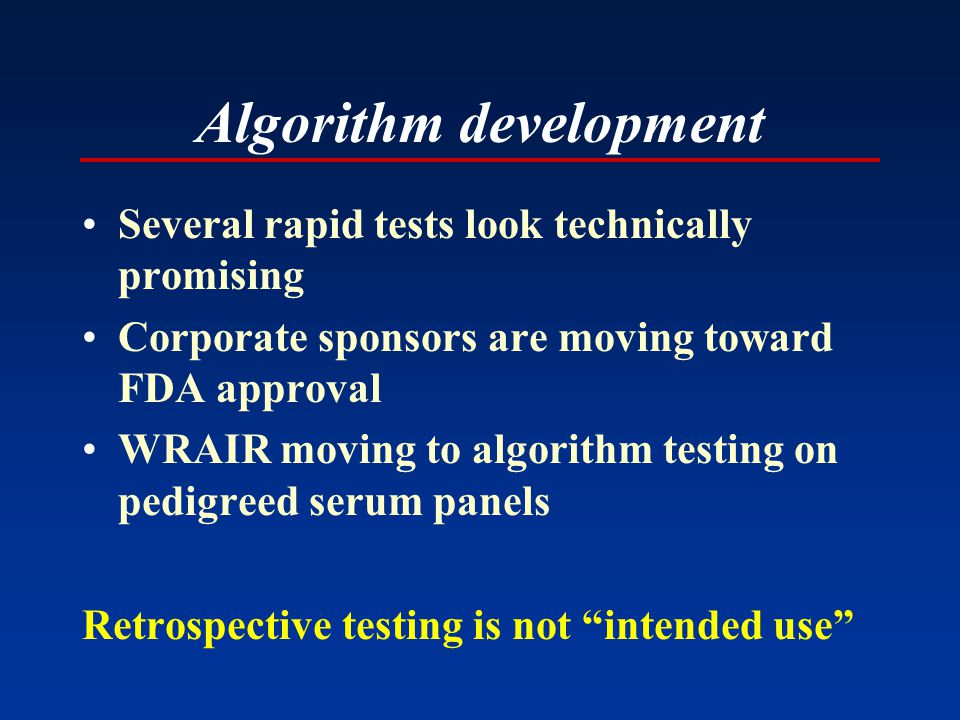 Several rapid tests look technically promising Corporate sponsors are moving toward FDA approval WRAIR moving to algorithm testing on pedigreed serum panels Retrospective testing is not intended use