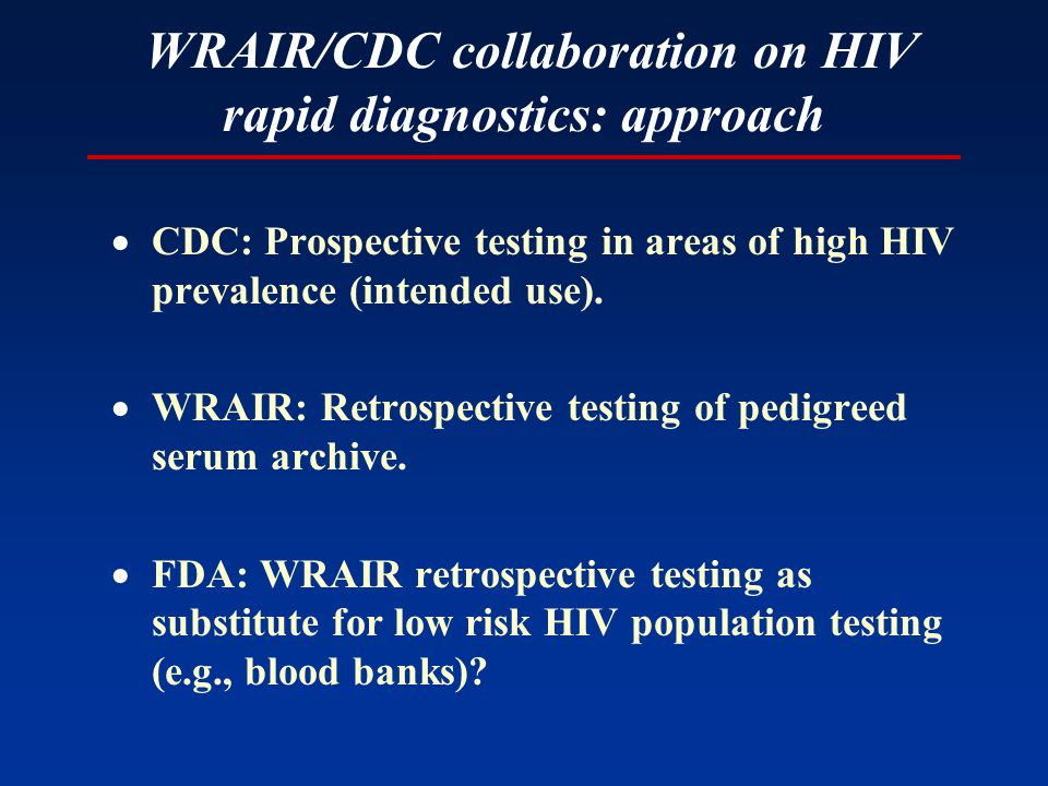 WRAIR/CDC collaboration on HIV rapid diagnostics: approach  CDC: Prospective testing in areas of high HIV prevalence (intended use).