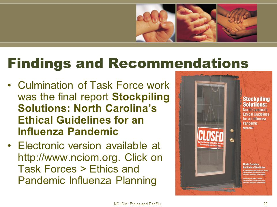 NC IOM: Ethics and PanFlu20 Findings and Recommendations Culmination of Task Force work was the final report Stockpiling Solutions: North Carolina's Ethical Guidelines for an Influenza Pandemic Electronic version available at http://www.nciom.org.