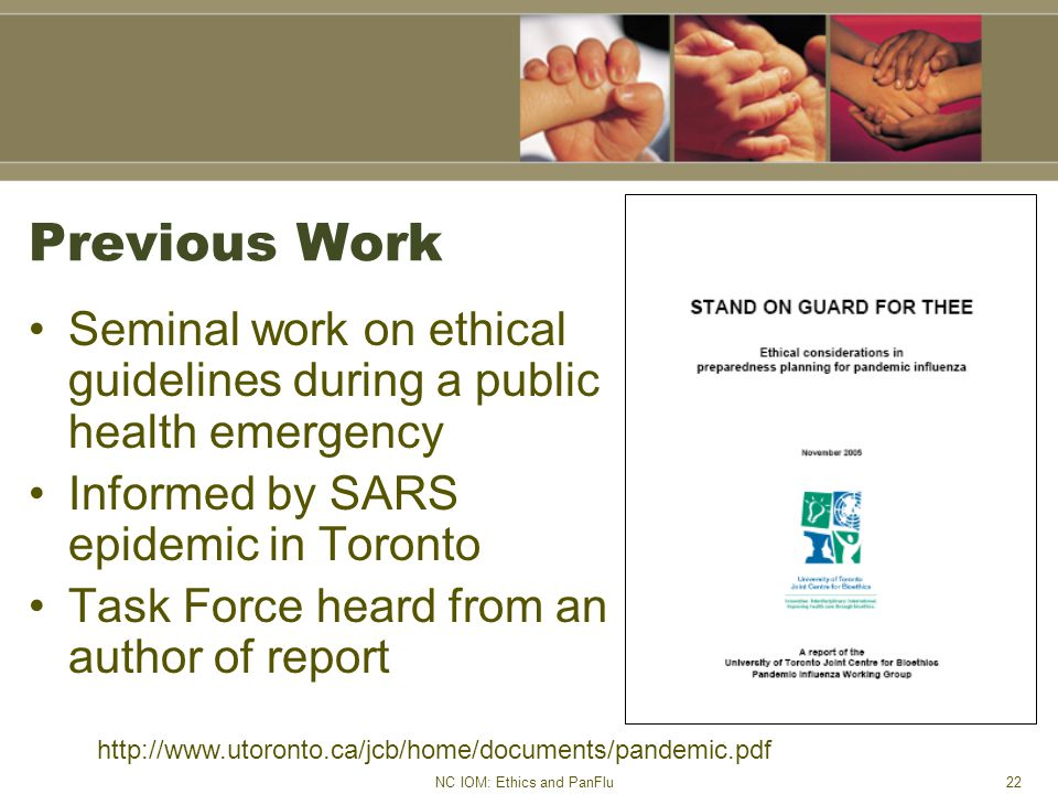 NC IOM: Ethics and PanFlu22 Previous Work Seminal work on ethical guidelines during a public health emergency Informed by SARS epidemic in Toronto Task Force heard from an author of report http://www.utoronto.ca/jcb/home/documents/pandemic.pdf