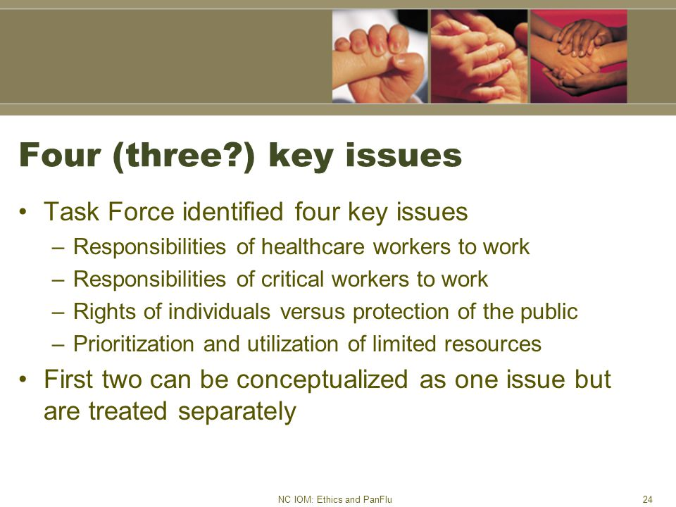 NC IOM: Ethics and PanFlu24 Four (three?) key issues Task Force identified four key issues –Responsibilities of healthcare workers to work –Responsibilities of critical workers to work –Rights of individuals versus protection of the public –Prioritization and utilization of limited resources First two can be conceptualized as one issue but are treated separately