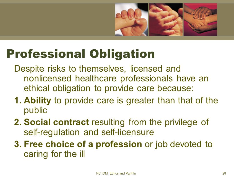 NC IOM: Ethics and PanFlu28 Professional Obligation Despite risks to themselves, licensed and nonlicensed healthcare professionals have an ethical obligation to provide care because: 1.Ability to provide care is greater than that of the public 2.Social contract resulting from the privilege of self-regulation and self-licensure 3.Free choice of a profession or job devoted to caring for the ill