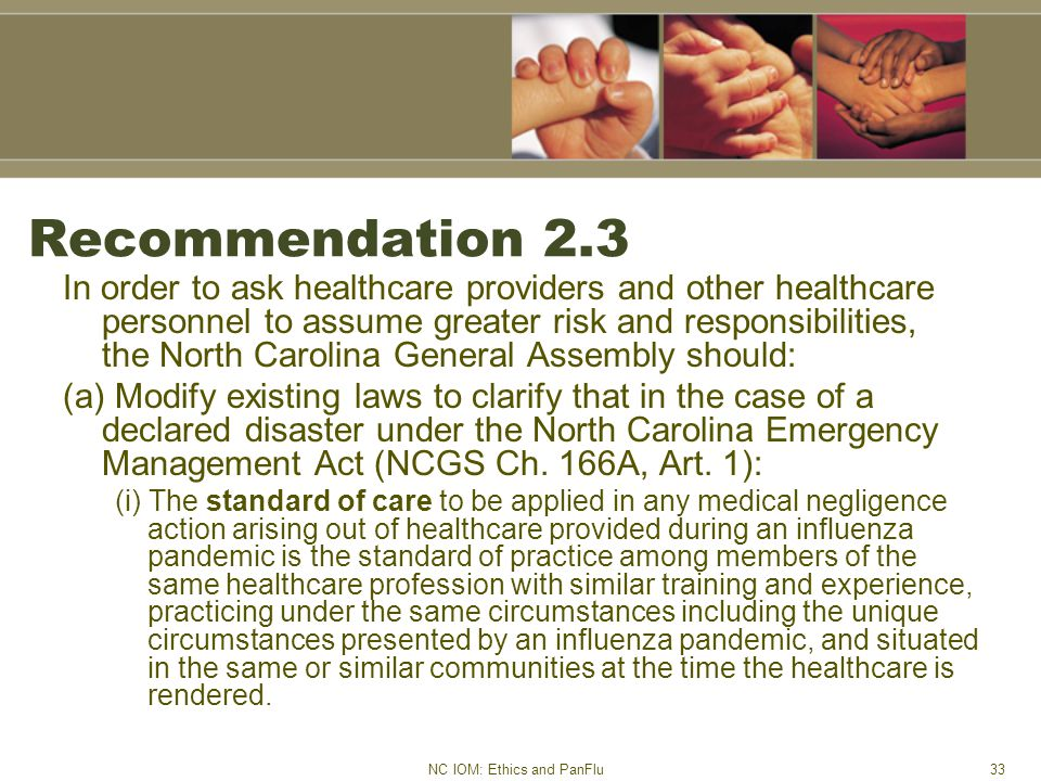 NC IOM: Ethics and PanFlu33 Recommendation 2.3 In order to ask healthcare providers and other healthcare personnel to assume greater risk and responsibilities, the North Carolina General Assembly should: (a) Modify existing laws to clarify that in the case of a declared disaster under the North Carolina Emergency Management Act (NCGS Ch.