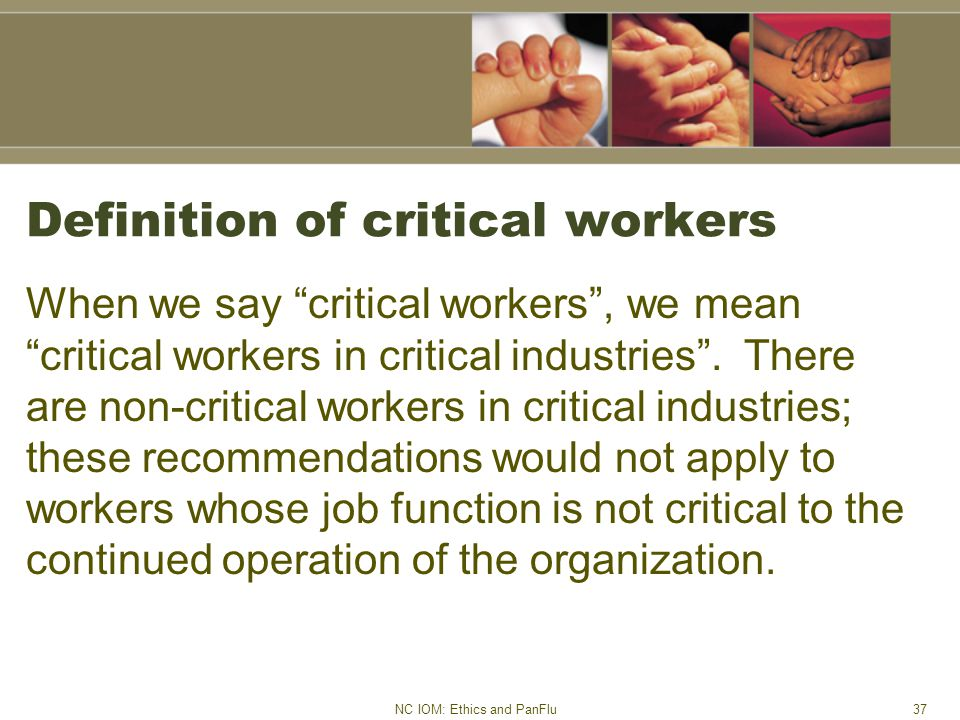NC IOM: Ethics and PanFlu37 Definition of critical workers When we say critical workers , we mean critical workers in critical industries .