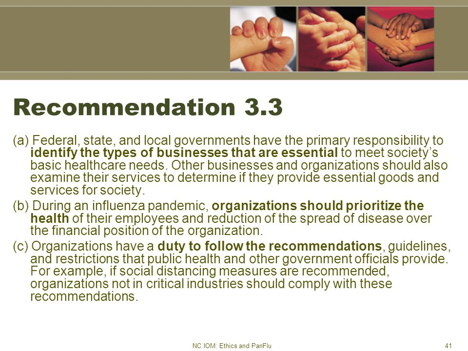 NC IOM: Ethics and PanFlu41 Recommendation 3.3 (a) Federal, state, and local governments have the primary responsibility to identify the types of businesses that are essential to meet society's basic healthcare needs.