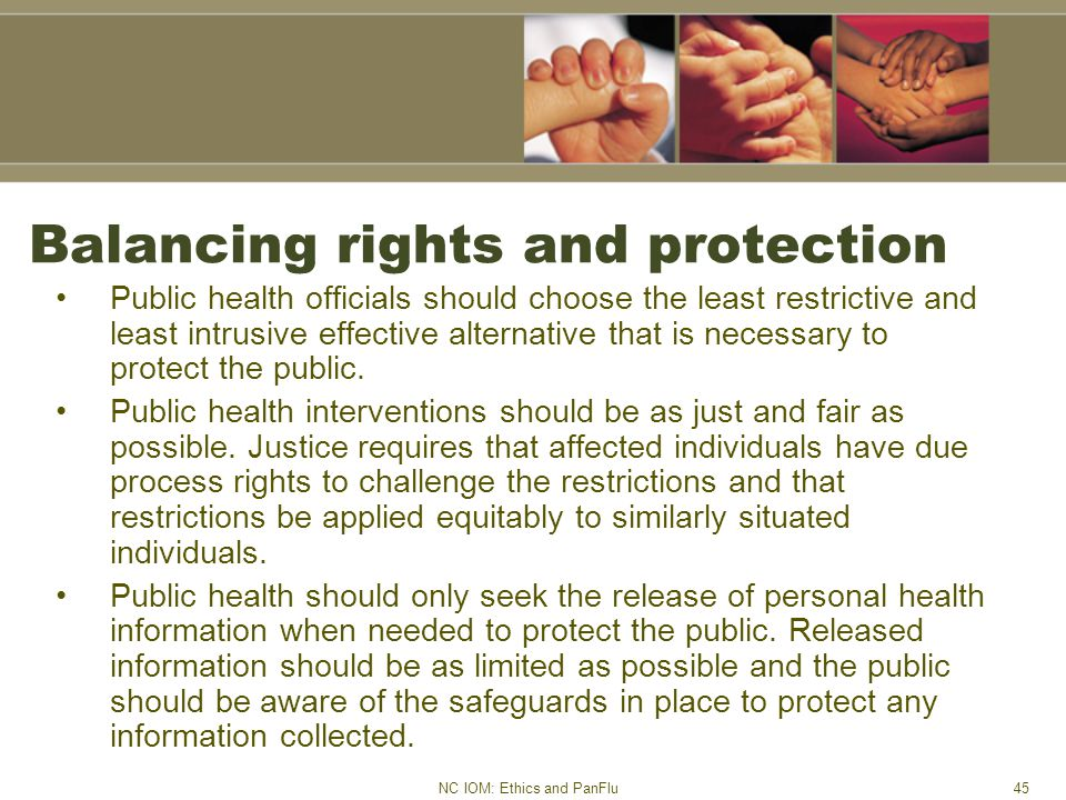 NC IOM: Ethics and PanFlu45 Balancing rights and protection Public health officials should choose the least restrictive and least intrusive effective alternative that is necessary to protect the public.
